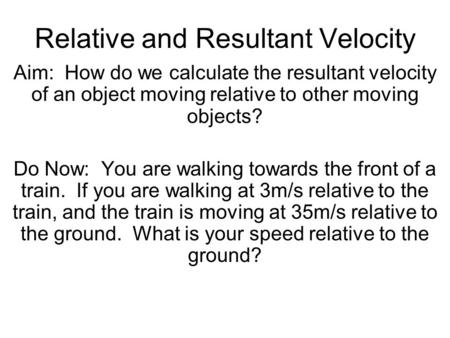 Relative and Resultant Velocity Aim: How do we calculate the resultant velocity of an object moving relative to other moving objects? Do Now: You are walking.