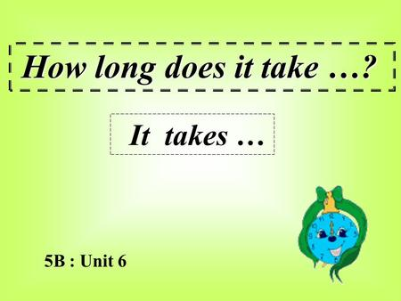 5B : Unit 6 How long does it take …? It takes … How long does it take to make a cake ? It takes three hours. 8:30 – 11:30.