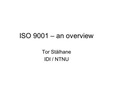 ISO 9001 – an overview Tor Stålhane IDI / NTNU. ISO 9001 and software development ISO 9001 is a general standard – equally applicable to software development.