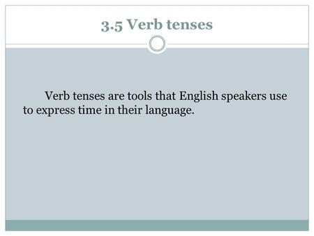 3.5 Verb tenses Verb tenses are tools that English speakers use to express time in their language.