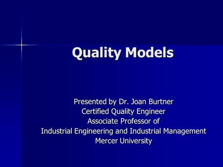 Quality Models Presented by Dr. Joan Burtner Certified Quality Engineer Associate Professor of Industrial Engineering and Industrial Management Mercer.