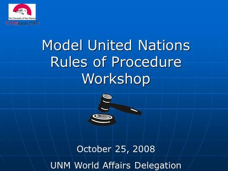 Model United Nations Rules of Procedure Workshop October 25, 2008 UNM World Affairs Delegation.