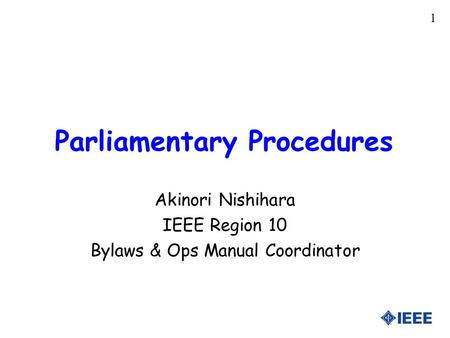 1 Parliamentary Procedures Akinori Nishihara IEEE Region 10 Bylaws & Ops Manual Coordinator.