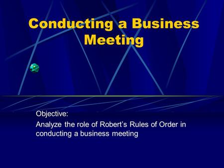 Conducting a Business Meeting Objective: Analyze the role of Robert's Rules of Order in conducting a business meeting.