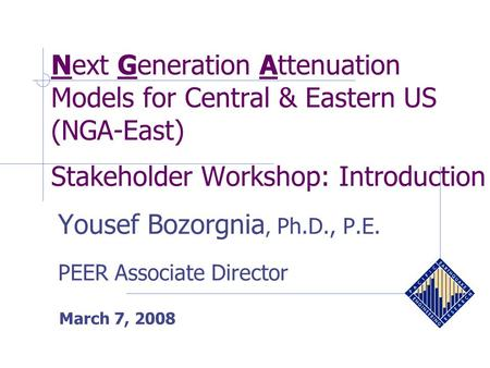 Next Generation Attenuation Models for Central & Eastern US (NGA-East) Stakeholder Workshop: Introduction March 7, 2008 Yousef Bozorgnia, Ph.D., P.E. PEER.