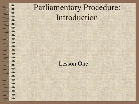 Parliamentary Procedure: Introduction Lesson One.