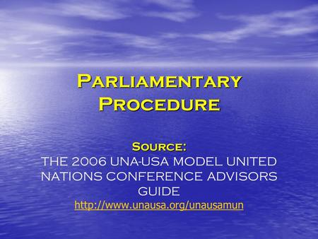 Parliamentary Procedure Source: Parliamentary Procedure Source: THE 2006 UNA-USA MODEL UNITED NATIONS CONFERENCE ADVISORS GUIDE