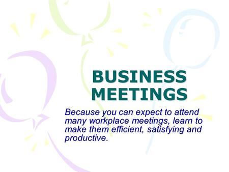 BUSINESS MEETINGS Because you can expect to attend many workplace meetings, learn to make them efficient, satisfying and productive.