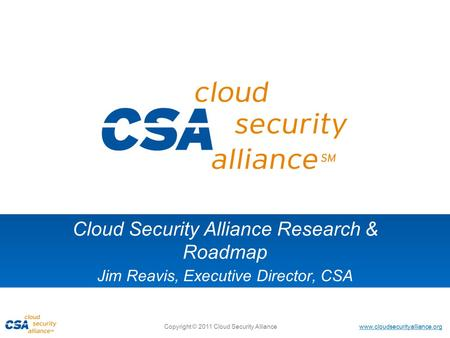 Www.cloudsecurityalliance.org Copyright © 2011 Cloud Security Alliance Cloud Security Alliance Research & Roadmap Jim Reavis, Executive Director, CSA.