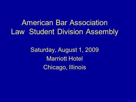 American Bar Association Law Student Division Assembly Saturday, August 1, 2009 Marriott Hotel Chicago, Illinois.