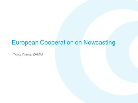 European Cooperation on Nowcasting Yong Wang, ZAMG.