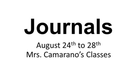 Journals August 24 th to 28 th Mrs. Camarano's Classes.