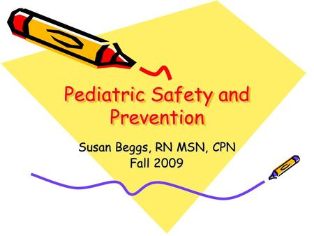 Pediatric Safety and Prevention Susan Beggs, RN MSN, CPN Fall 2009.
