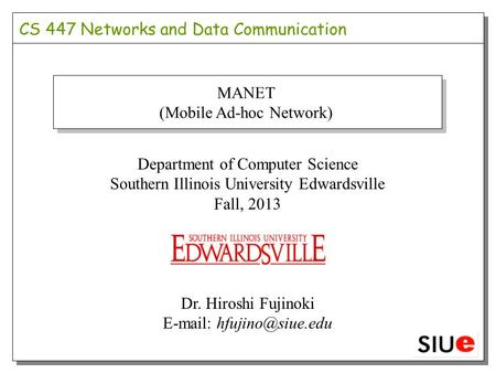Department of Computer Science Southern Illinois University Edwardsville Fall, 2013 Dr. Hiroshi Fujinoki   MANET (Mobile Ad-hoc.