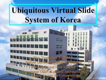 Ubiquitous Virtual Slide System of Korea Woo Young Jang M.D.,M.S. Hallym University College of Medicine Hangang Sacred Heart Hospital Department Chief.