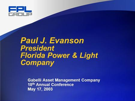 Paul J. Evanson President Florida Power & Light Company Gabelli Asset Management Company 18 th Annual Conference May 17, 2003.