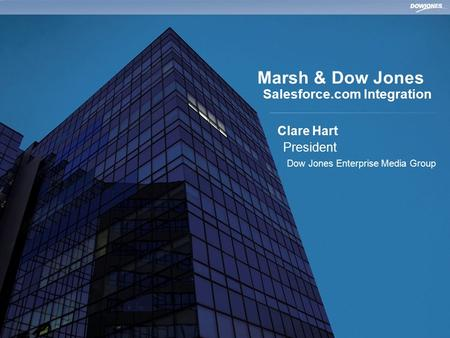 | © Copyright 2009 Dow Jones and Company Marsh & Dow Jones Salesforce.com Integration Clare Hart President Dow Jones Enterprise Media Group.
