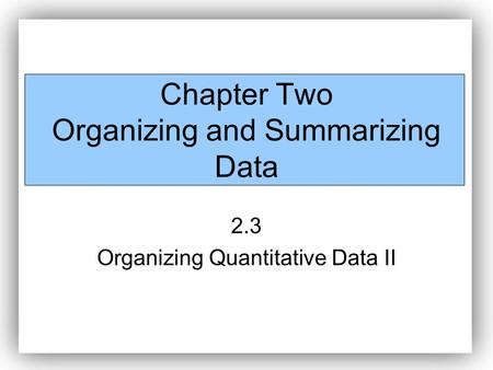 Chapter Two Organizing and Summarizing Data 2.3 Organizing Quantitative Data II.