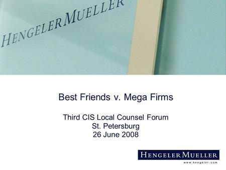 W w w. h e n g e l e r. c o m Best Friends v. Mega Firms Third CIS Local Counsel Forum St. Petersburg 26 June 2008.