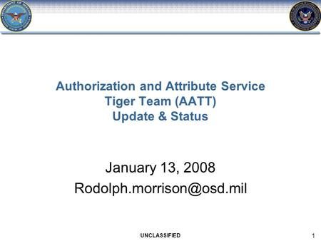 UNCLASSIFIED 1 Authorization and Attribute Service Tiger Team (AATT) Update & Status January 13, 2008