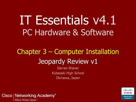 IT Essentials v4.1 PC Hardware & Software Chapter 3 – Computer Installation Jeopardy Review v1 Darren Shaver Kubasaki High School Okinawa, Japan Chapter.