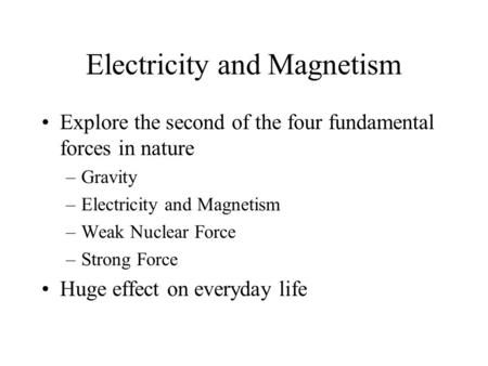 Electricity and Magnetism Explore the second of the four fundamental forces in nature –Gravity –Electricity and Magnetism –Weak Nuclear Force –Strong Force.