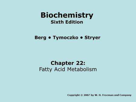 Chapter 22: Fatty Acid Metabolism Copyright © 2007 by W. H. Freeman and Company Berg Tymoczko Stryer Biochemistry Sixth Edition.