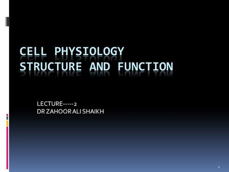 1 LECTURE-----2 DR ZAHOOR ALI SHAIKH. CELL PHYSIOLOGY  Cell is basic building block of the body.  Cell has THREE major parts: 1. Cell Membrane or Plasma.