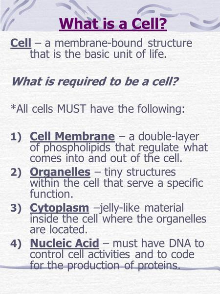 What is a Cell? Cell – a membrane-bound structure that is the basic unit of life. What is required to be a cell? *All cells MUST have the following: 1)