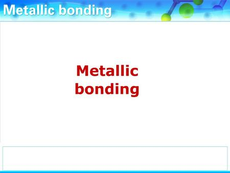 What is the bonding in metals like? The atoms in metals are closely packed and regularly arranged.
