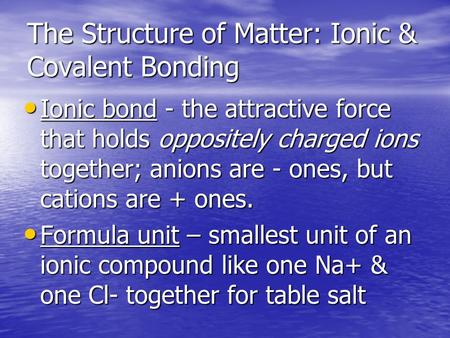 The Structure of Matter: Ionic & Covalent Bonding Ionic bond - the attractive force that holds oppositely charged ions together; anions are - ones, but.