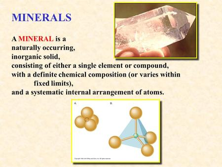 MINERALS A MINERAL is a naturally occurring, inorganic solid, consisting of either a single element or compound, with a definite chemical composition (or.