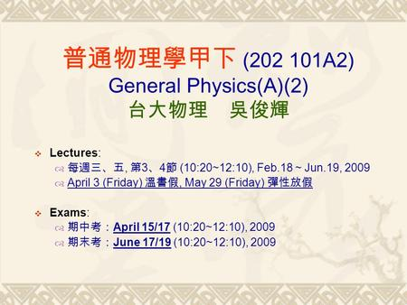  Lectures:  每週三、五, 第 3 、 4 節 (10:20~12:10), Feb.18 ~ Jun.19, 2009  April 3 (Friday) 溫書假, May 29 (Friday) 彈性放假  Exams:  期中考: April 15/17 (10:20~12:10),