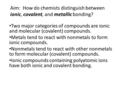 Aim: How do chemists distinguish between ionic, covalent, and metallic bonding? Two major categories of compounds are ionic and molecular (covalent) compounds.