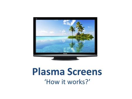 Plasma Screens 'How it works?'. Cathode Ray Tubes Output devices Cathode Ray Tubes Television screens used to use a technology called, cathode ray tubes.