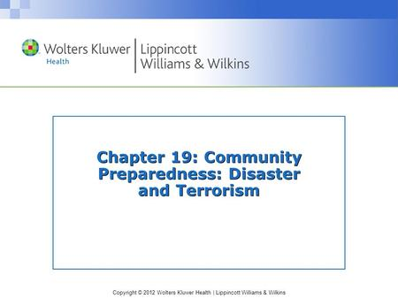Copyright © 2012 Wolters Kluwer Health | Lippincott Williams & Wilkins Chapter 19: Community Preparedness: Disaster and Terrorism.