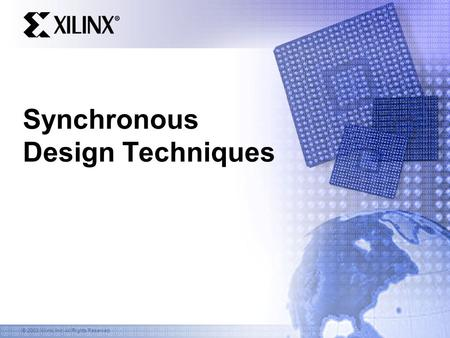 © 2003 Xilinx, Inc. All Rights Reserved Synchronous Design Techniques.