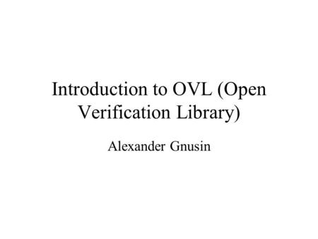 Introduction to OVL (Open Verification Library) Alexander Gnusin.
