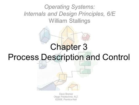 Chapter 3 Process Description and Control Operating Systems: Internals and Design Principles, 6/E William Stallings Dave Bremer Otago Polytechnic, N.Z.