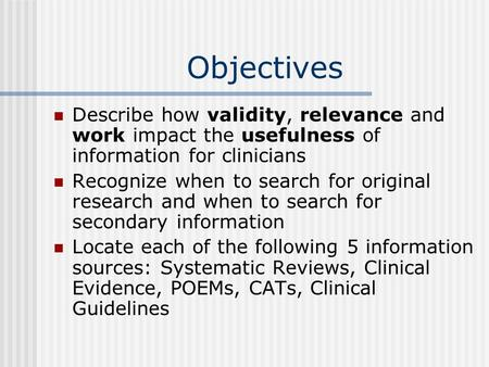 Objectives Describe how validity, relevance and work impact the usefulness of information for clinicians Recognize when to search for original research.