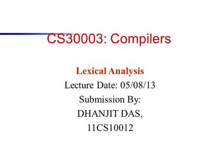 CS30003: Compilers Lexical Analysis Lecture Date: 05/08/13 Submission By: DHANJIT DAS, 11CS10012.