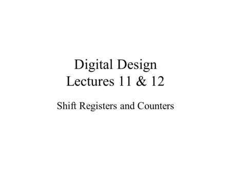 Digital Design Lectures 11 & 12 Shift Registers and Counters.