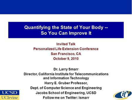 Quantifying the State of Your Body -- So You Can Improve It Invited Talk Personalized Life Extension Conference San Francisco, CA October 9, 2010 Dr. Larry.