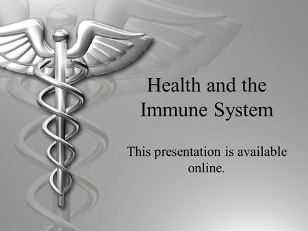 Health and the Immune System This presentation is available online.