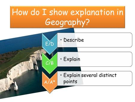 How do I show explanation in Geography? E/D Describe C/B Explain A/A* Explain several distinct points.