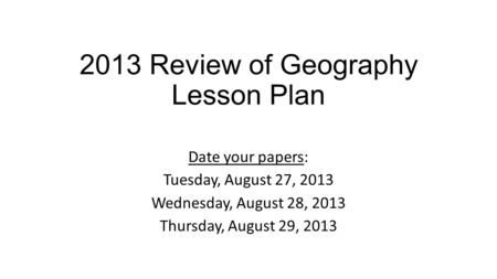 2013 Review of Geography Lesson Plan Date your papers: Tuesday, August 27, 2013 Wednesday, August 28, 2013 Thursday, August 29, 2013.