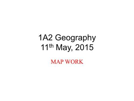 1A2 Geography 11 th May, 2015 MAP WORK. Objectives During this morning's class, we will: 1.Review scale, the national grid, and four figure grid references.