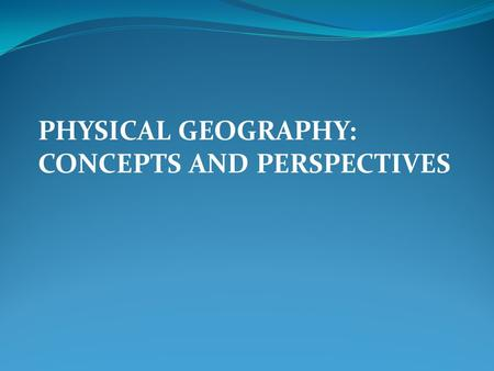 PHYSICAL GEOGRAPHY: CONCEPTS AND PERSPECTIVES. Geography – Study of locations and distributions of phenomena, and their interrelationships on earth. 
