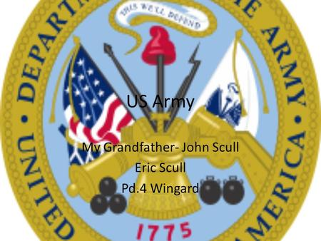 US Army My Grandfather- John Scull Eric Scull Pd.4 Wingard.