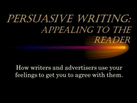 Persuasive Writing: appealing to the reader How writers and advertisers use your feelings to get you to agree with them.